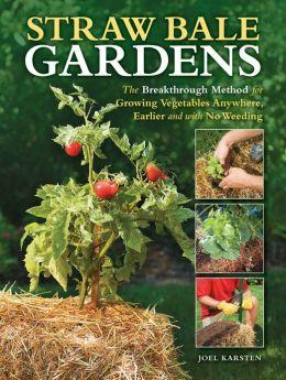 """Straw Bale Gardens-The Breakthrough Method for Growing Vegetables Anywhere, Earlier, and With No Weeding"