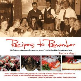 Recipes to Remember: My Epicurean Journey to Preserve My Mother's Italian Cooking from Memory Loss by Barbara Magro