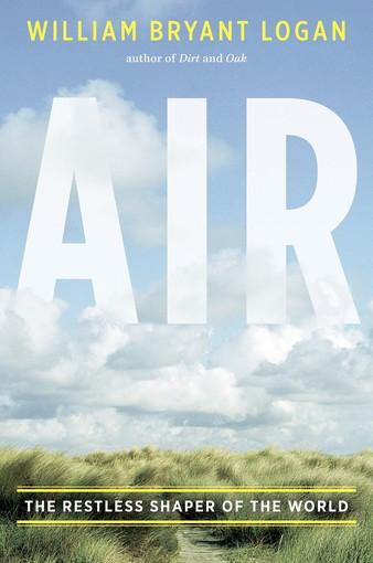 Air: The Restless Shaper of the World by William Bryant Logan