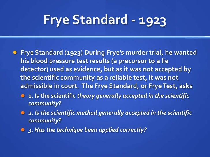 the frye standard test admissibility and A number of states continue to use the frye general acceptance test, while the states that have adopted daubert (approximately 27) have not all uniformly applied the standard only nine states have adopted daubert in its entirety , while other states have their own completely different standard of admissibility.