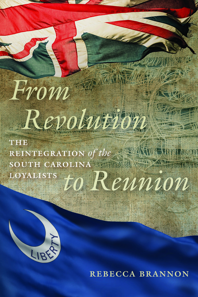 From Revolution to Reunion: the Reintegration of the South Carolina Loyalists by Rebecca Brannon