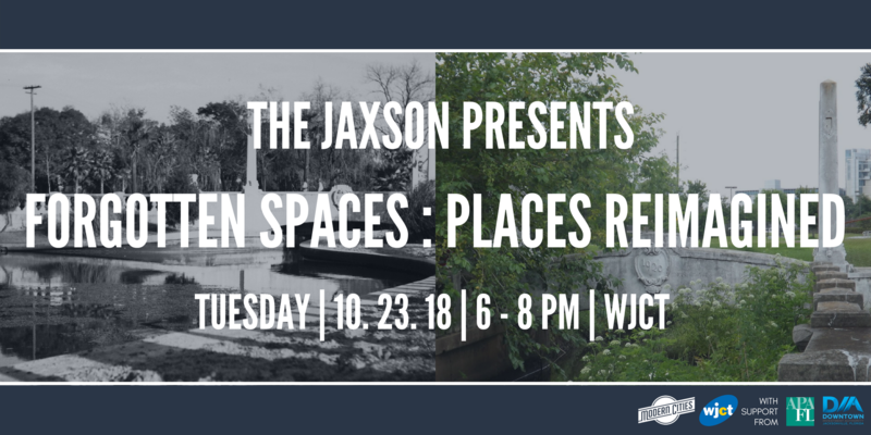 The Jaxson Presents Forgotten Spaces: Places Reimagined. Tuesday 10.23 6-8 pm at WJCT