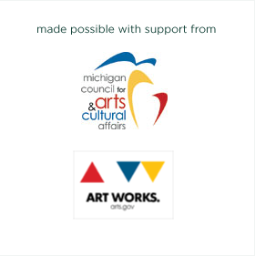 made possible with support from Michigan Council for Arts & Cultural Affairs and Art Works arts.gov