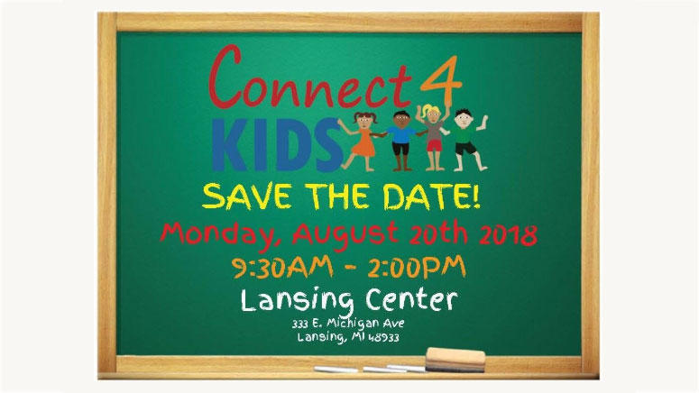 Connect 4 Kids, Save the date! Monday, August 20th 2018, 9:30am-2:00pm, Lansing Center: 333 E. Michigan Ave, Lansing, MI 48933