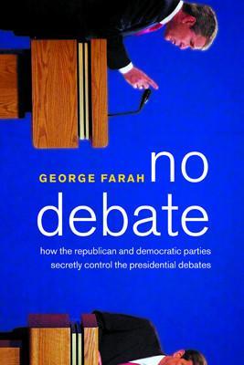 No Debate: How the Republican and Democratic Parties Secretly Control the Presidential Debates by George Farah