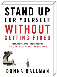STAND UP FOR YOURSELF WITHOUT GETTING FIRED: Resolve Workplace Crises Before You Quit or Get Axed.