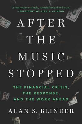 After the Music Stopped: The Financial Crisis, the Response, and the Work Ahead, by Alan S. Blinder, published by Penguin Press, January 24, 2013.