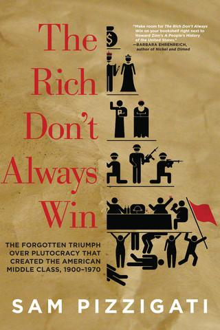 The Rich Don't Always Win:  The Forgotten Triumph Over Plutocracy That Created the American Middle Class, 1900 to 1970.