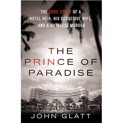 The Prince of Paradise  The True Story of a Hotel Heir, His Seductive Wife, and a Ruthless Murder