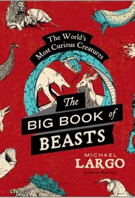 The Big, Bad Book Of Beasts: The Most Curious Creatures In The World.