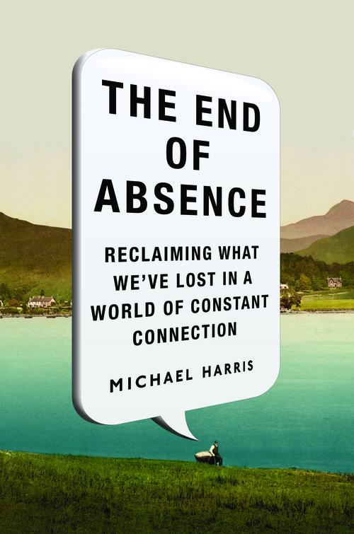 The End of Absence: Reclaiming What We've Lost in a World of Constant Connectivity