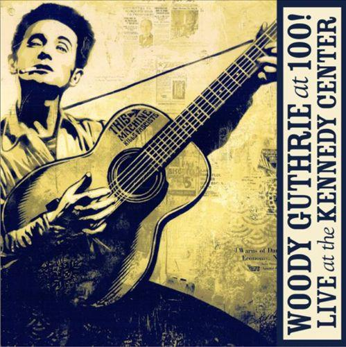 VARIOUS ARTISTS: WOODY GUTHRIE AT 100! LIVE AT THE KENNEDY CENTER