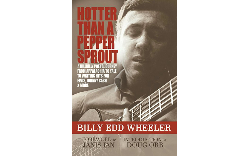 """Hotter Than a Pepper Sprout: A Hillbilly Poet's Journey From Appalachia to Yale to Writing Hits for Elvis, Johnny Cash & More"" by Billy Edd Wheeler"