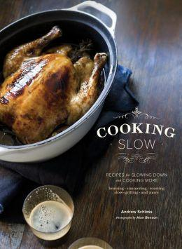 Cooking Slow: Recipes for Slowing Down and Cooking More by Andrew Schloss