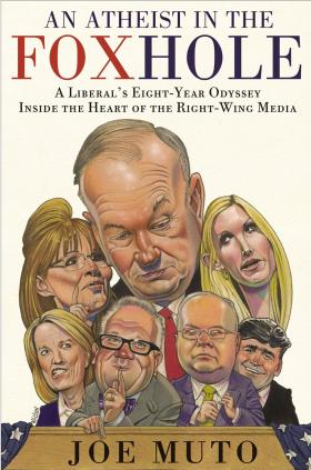 An Atheist in the FOXhole: A Liberal's Eight-Year Odyssey Inside the Heart of the Right-Wing Media, by Joe Muto.