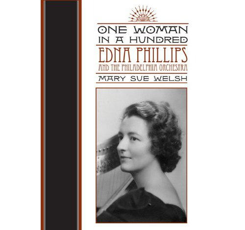 One Woman In A Hundred: Edna Phillips and The Philadelphia Orchestra by Mary Sue Welsh
