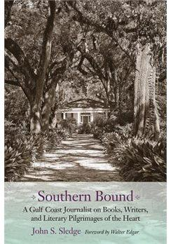 Southern Bound: A Gulf Coast Journalist on Books, Writers, and Literary Pilgrimages of the Heart by John S. Sledge
