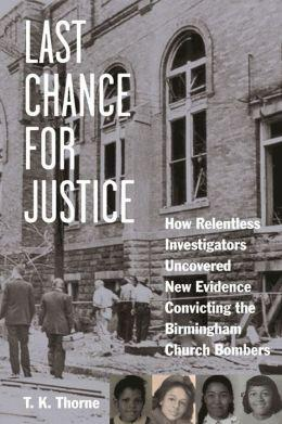 """Last Chance for Justice: How Relentless Investigators Uncovered New Evidence Convicting the Birmingham Church Bombers"" by T.K. Thorne"