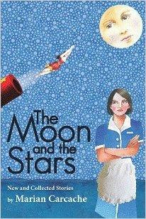 The Moon and the Stars; New and Collected Stories by Marian Carcache