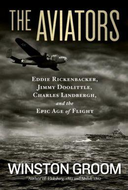 The Aviators: Eddie Rickenbacker, Jimmy Doolittle, Charles Lindburgh and the Epic Age of Flight by Winston Groom