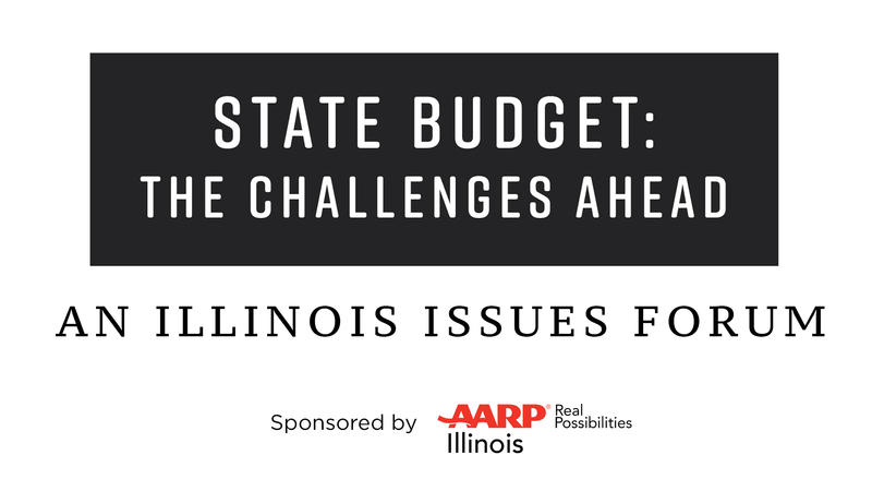 State Budget: The Challenges Ahead. An Illinois Issues Forum. Sponsored by AARP.