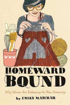 Homeward Bound: The New Domesticity by Emily Matchar