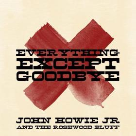 John Howie Jr And The Rosewood Bluff 'Everything Except Goodbye' CD Cover