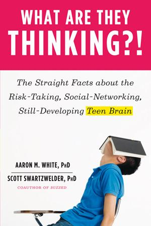 """What are they Thinking: The Straight facts about the risk taking, social networking, still developing teen brain"" by Aaron M. White and Scott Swartzwelder"