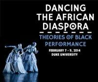Dancing the African Diaspora: Theories of Black Performance February 7-9 2014 Duke University