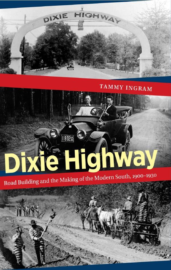 Dixie Highway Road Building and the Making of the Modern South, 1900 to 1930