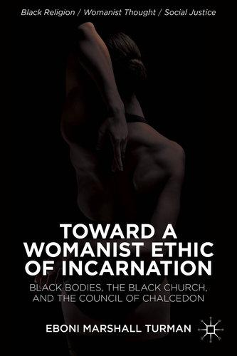 Toward a Womanist Ethic of Incarnation Black Bodies the Black Church and the Council of Chalcedon