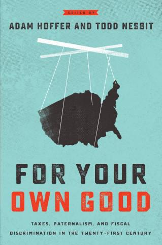 The cover of 'For Your Own Good: Taxes, Paternalism, and Fiscal Discrimination in the Twenty-First Century.'