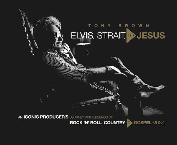Cover of the book, Elvis, Strait, to Jesus: An Iconic Producer's Journey with Legends of Rock 'n' Roll, Country, and Gospel Music, by Tony Brown.