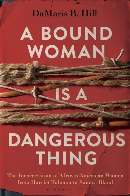 Cover of the book, 'A Bound Woman Is A Dangerous Thing: The Incarceration of African American Women from Harriet Tubman to Sandra Bland'