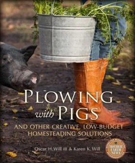 Plowing with Pigs and Other Creative, Low-Budget Homesteading Solutions, by by Oscar H. Will and Karen K. Will gives practical advice to homesteaders.