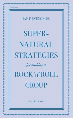 Supernatural Strategies for Making a Rock 'n' Roll Group (Akashic Books, 2013)