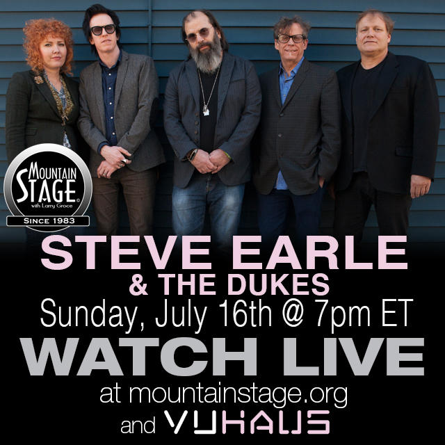 Steve Earle & The Dukes will appear on Mountain Stage's historic 900th episode Sunday, July 16. Thanks to VuHaus you can watch the show live at mountainstage.org