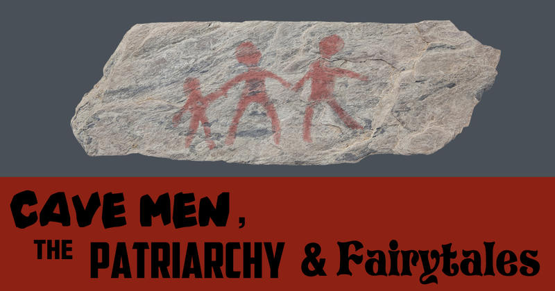 Cave Men, The Patriarchy & Fairytales - Us & Them