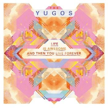 Life is Awesome and Then You Live Forever is the second album from The Yugos