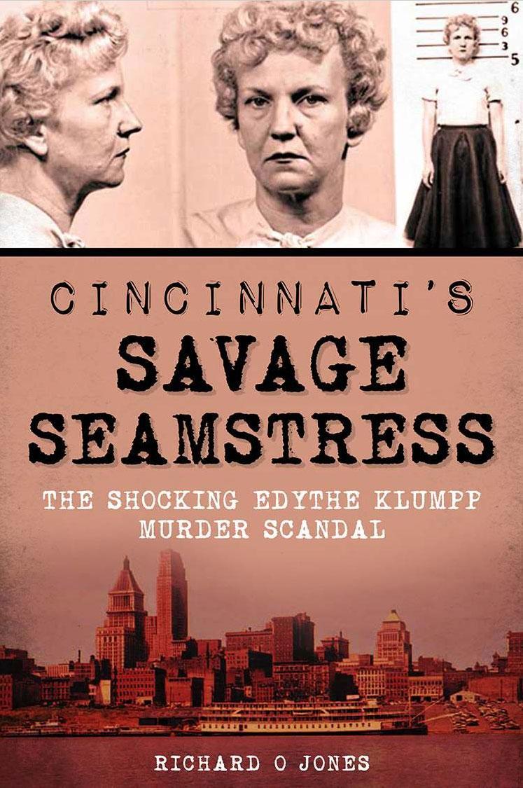 Cincinnati's Savage Seamstress: The Shocking Edythe Klumpp Murder Scandal by Richard O Jones