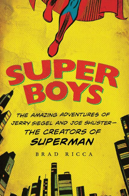 Super Boys: The Amazing Adventures of Jerry Siegel and Joe Shuster--the Creators of Superman by Brad Ricca