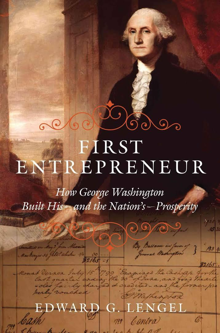 First Entrepreneur: How George Washington Built His--and the Nation's--Prosperity by Edward Lengel