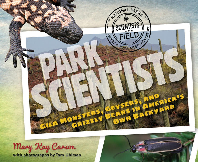 Park Scientists: Gila Monsters, Geysers, and Grizzly Bears in America's Own Backyard by Mary Kay Carson