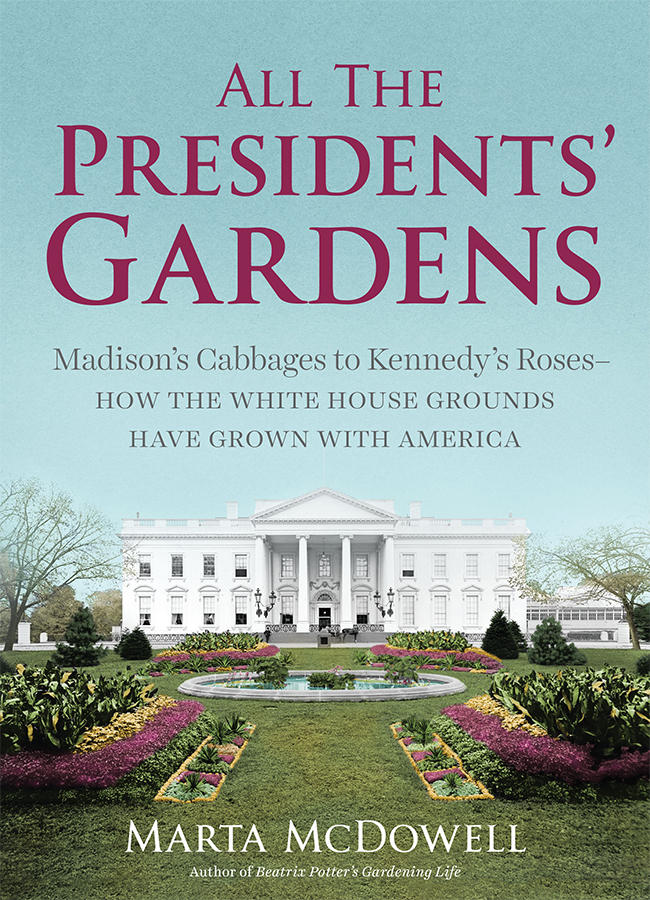 All the Presidents' Gardens: Madison's Cabbages to Kennedy's Roses—How the White House Grounds Have Grown with America by Marta McDowell