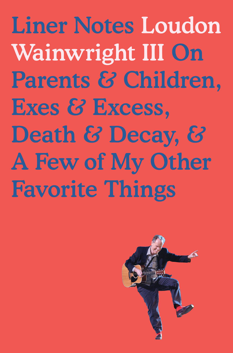 'Liner Notes: On Parents & Children, Exes & Excess, Death & Decay, & A Few Of My Other Favorite Things' by Loudon Wainwright, III