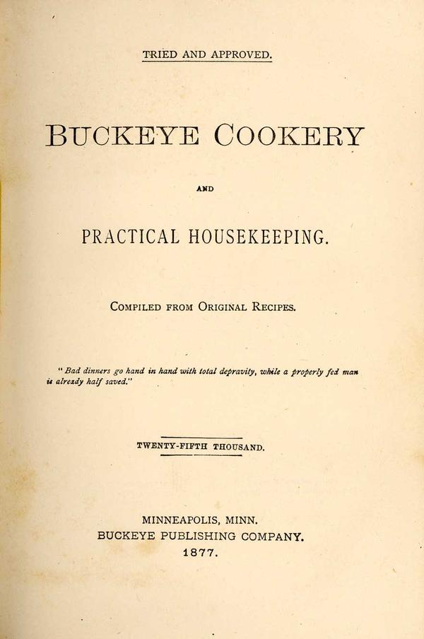 """<em>Buckeye Cookery, And Practical Housekeeping: Compiled From Original Recipes.</em><br /> Though it began as a charity <a href=""""http://digital.lib.msu.edu/projects/cookbooks/html/books/book_33.cfm"""">cookbook</a> published by the First Congregational Church in Marysville, Ohio in 1876, after more than 80,000 copies 30 printings in multiple languages it became an American classic."""