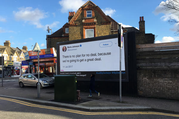 "A billboard, in the northeast London district of Walthamstow, quotes former Foreign Secretary Boris Johnson as saying this in the House of Commons in 2017: ""There is no plan for 'no deal,' because we're going to get a great deal."""