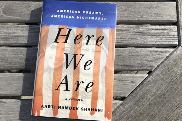 """""""Here We Are: American Dreams, American Nightmares,"""" by Aarti Namdev Shahani. (Alex Schroeder/On Point)"""