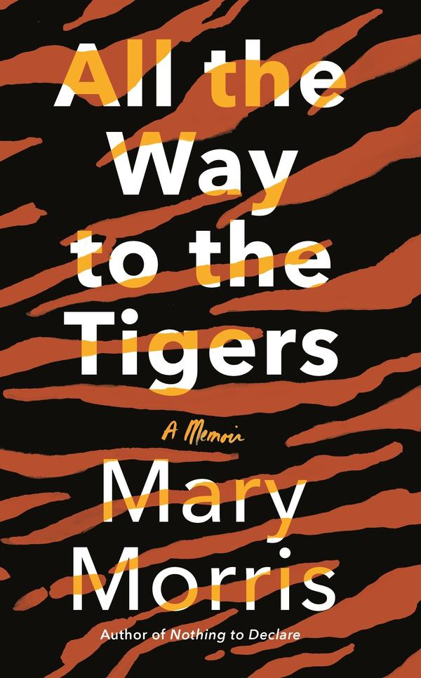 "<a href=""https://www.penguinrandomhouse.com/books/624078/all-the-way-to-the-tigers-by-mary-morris/""><em>All the Way to the Tigers</em></a>, by Mary Morris"