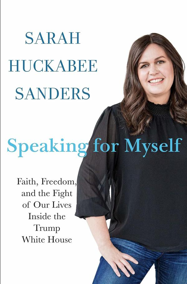 <em>Speaking for Myself: Faith, Freedom, and the Fight of Our Lives Inside the Trump White House,</em> by Sarah Huckabee Sanders